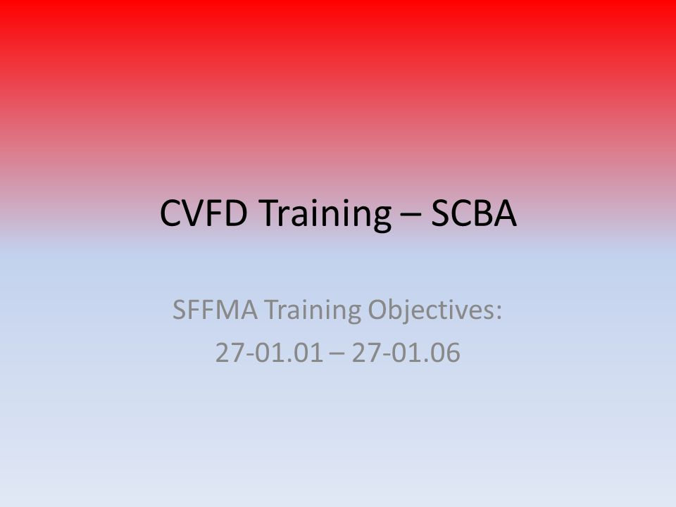 CVFD Training – SCBA SFFMA Training Objectives: 27-01.01 – 27-01.06