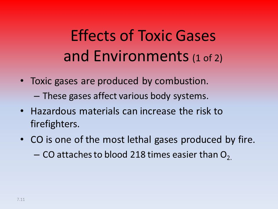 7.11 Effects of Toxic Gases and Environments (1 of 2) Toxic gases are produced by combustion. – These gases affect various body systems. Hazardous mat