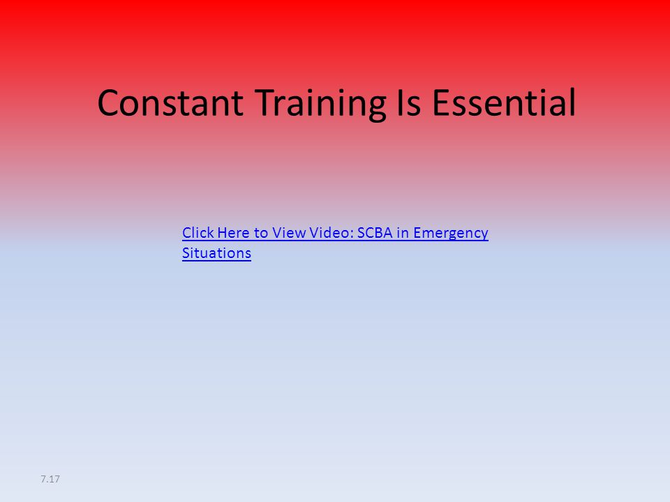 7.17 Constant Training Is Essential Click Here to View Video: SCBA in Emergency Situations