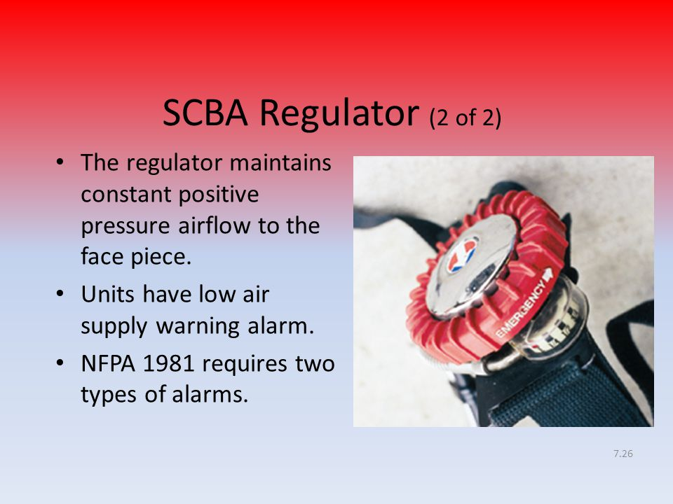 7.26 SCBA Regulator (2 of 2) The regulator maintains constant positive pressure airflow to the face piece. Units have low air supply warning alarm. NF