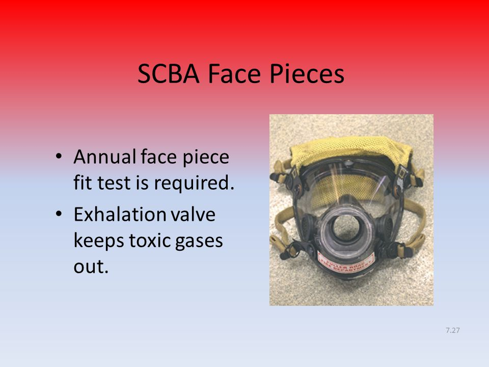 7.27 SCBA Face Pieces Annual face piece fit test is required. Exhalation valve keeps toxic gases out.