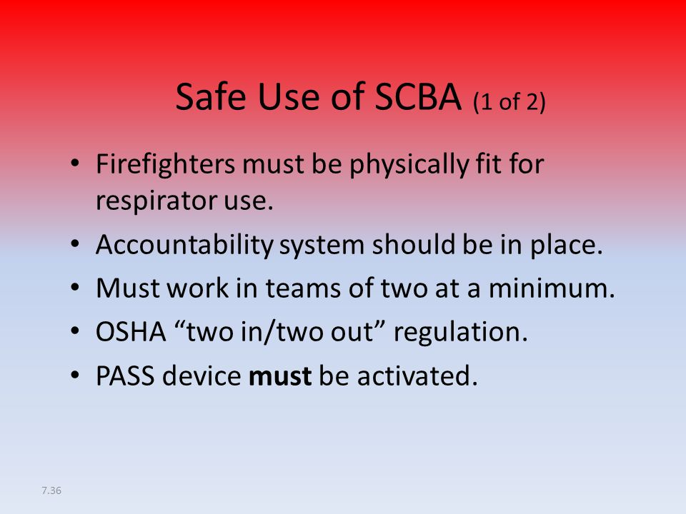 7.36 Safe Use of SCBA (1 of 2) Firefighters must be physically fit for respirator use. Accountability system should be in place. Must work in teams of