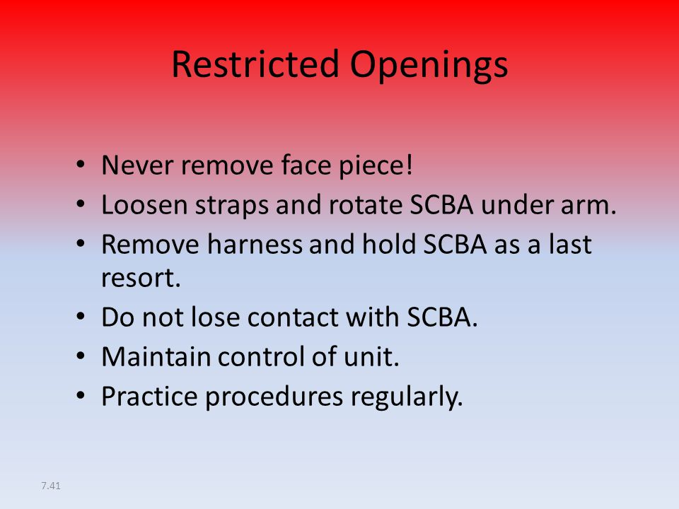 7.41 Restricted Openings Never remove face piece! Loosen straps and rotate SCBA under arm. Remove harness and hold SCBA as a last resort. Do not lose
