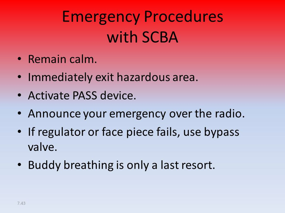 7.43 Emergency Procedures with SCBA Remain calm. Immediately exit hazardous area. Activate PASS device. Announce your emergency over the radio. If reg