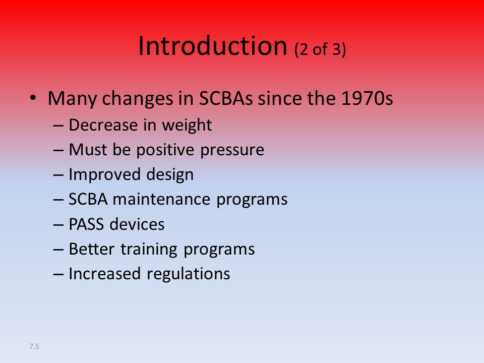 7.6 Introduction (3 of 3) Improvements – Technology – Regulations – Mandates SCBA improvements are only as effective as the training and proficiency firefighters develop in using SCBA.