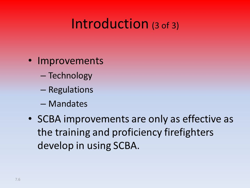7.6 Introduction (3 of 3) Improvements – Technology – Regulations – Mandates SCBA improvements are only as effective as the training and proficiency f