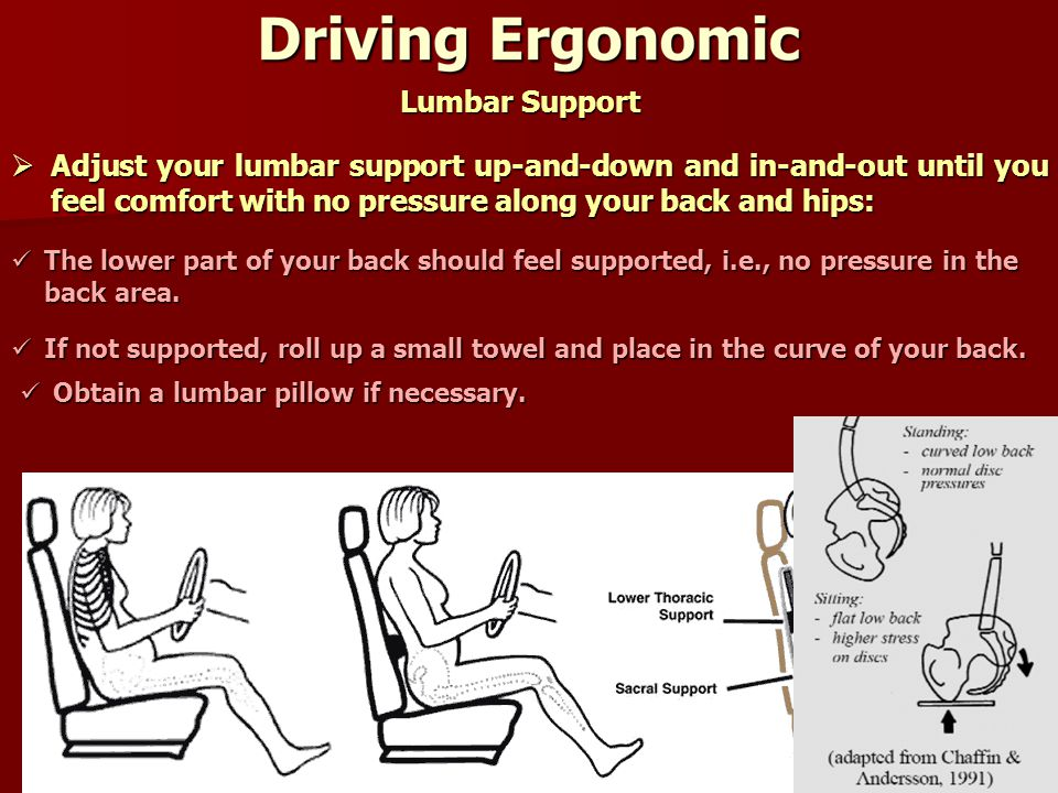 7 Lumbar Support  Adjust your lumbar support up-and-down and in-and-out until you feel comfort with no pressure along your back and hips: The lower part of your back should feel supported, i.e., no pressure in the back area.