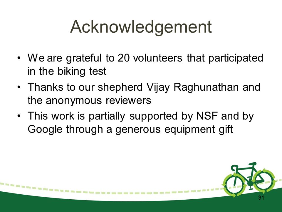 Acknowledgement We are grateful to 20 volunteers that participated in the biking test Thanks to our shepherd Vijay Raghunathan and the anonymous reviewers This work is partially supported by NSF and by Google through a generous equipment gift 31