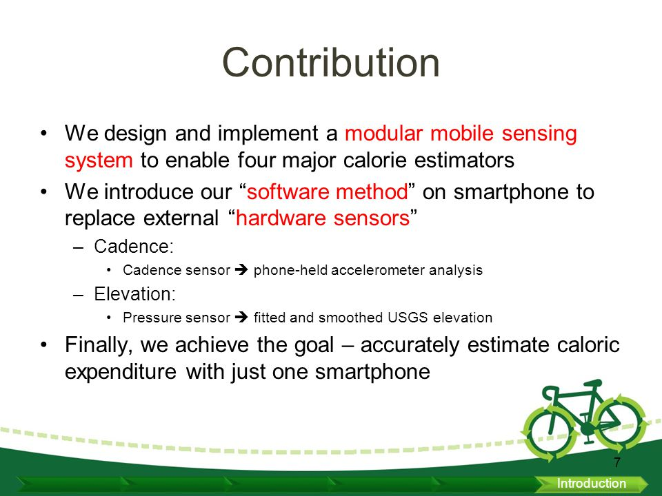 Caloric Expenditure Estimation for Multiple Bikers Use Heart Rate Monitor as ground truth Compare calories estimated from Search table (TAB), Cadence sensing (CAD), and power measurement (USGS+FSW) Recruited 20 volunteers from JHU –Wear a heart rate strap + a smartphone in the pocket –17 male and 3 female –Age from 24 to 32, weight from 110 to 175 lbs.