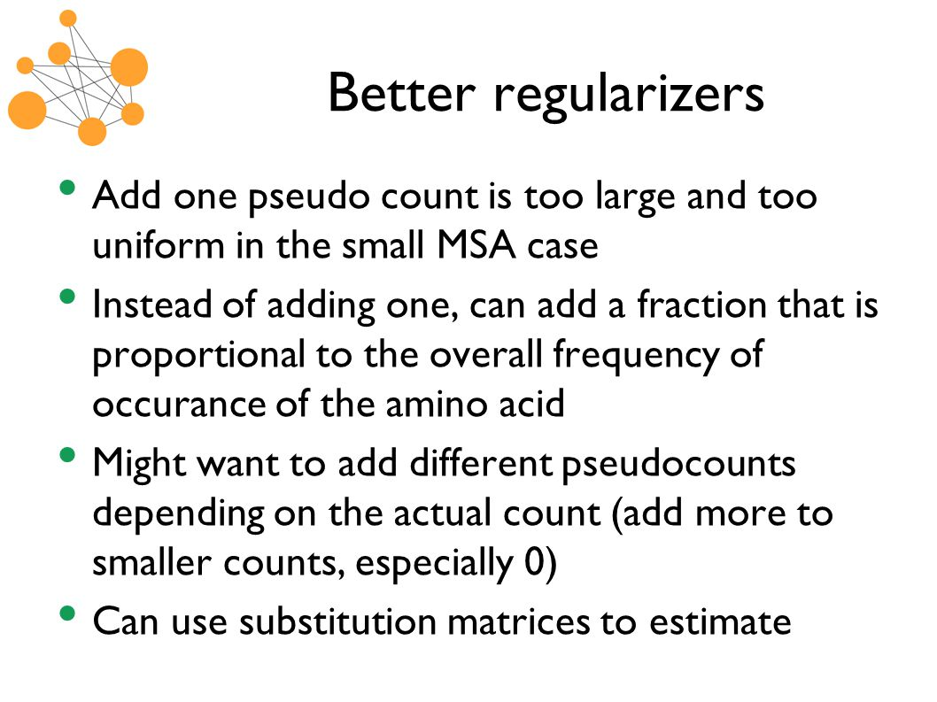 Better regularizers Add one pseudo count is too large and too uniform in the small MSA case Instead of adding one, can add a fraction that is proportional to the overall frequency of occurance of the amino acid Might want to add different pseudocounts depending on the actual count (add more to smaller counts, especially 0) Can use substitution matrices to estimate