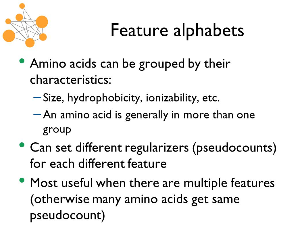Feature alphabets Amino acids can be grouped by their characteristics: – Size, hydrophobicity, ionizability, etc.