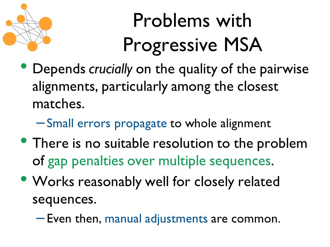 Problems with Progressive MSA Depends crucially on the quality of the pairwise alignments, particularly among the closest matches.