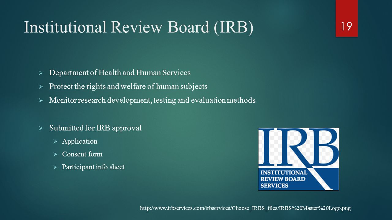 Institutional Review Board (IRB)  Department of Health and Human Services  Protect the rights and welfare of human subjects  Monitor research development, testing and evaluation methods  Submitted for IRB approval  Application  Consent form  Participant info sheet 19 http://www.irbservices.com/irbservices/Choose_IRBS_files/IRBS%20Master%20Logo.png
