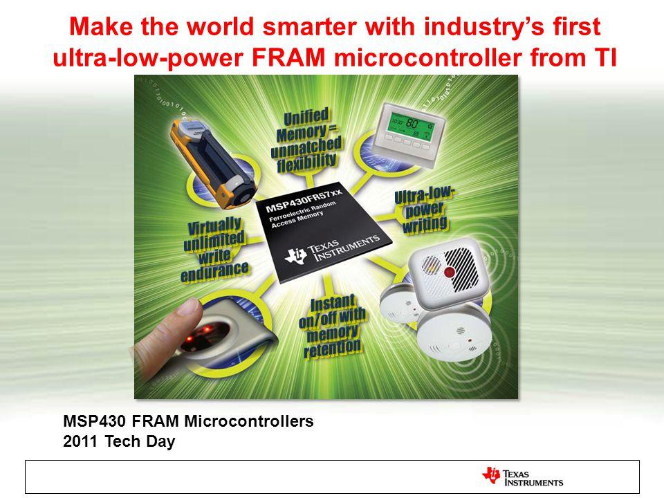 Agenda FRAM Intrinsic Technology Attributes FRAM as an Embedded Memory Understanding how FRAM Works The MSP430FR57xx family Application Examples using FRAM Resources Summary
