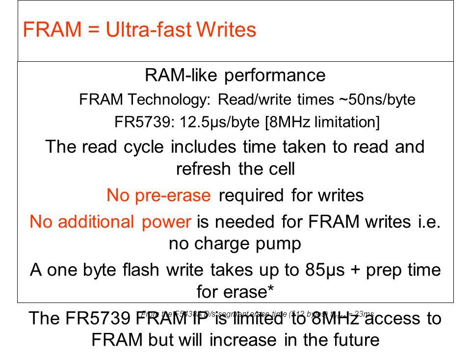 FRAM = Ultra-fast Writes RAM-like performance FRAM Technology: Read/write times ~50ns/byte FR5739: 12.5µs/byte [8MHz limitation] The read cycle includ