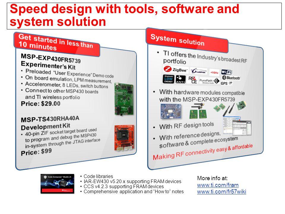 More info at: www.ti.com/fram www.ti.com/fram www.ti.com/fr57wiki Speed design with tools, software and system solution Code libraries IAR-EW430 v5.20