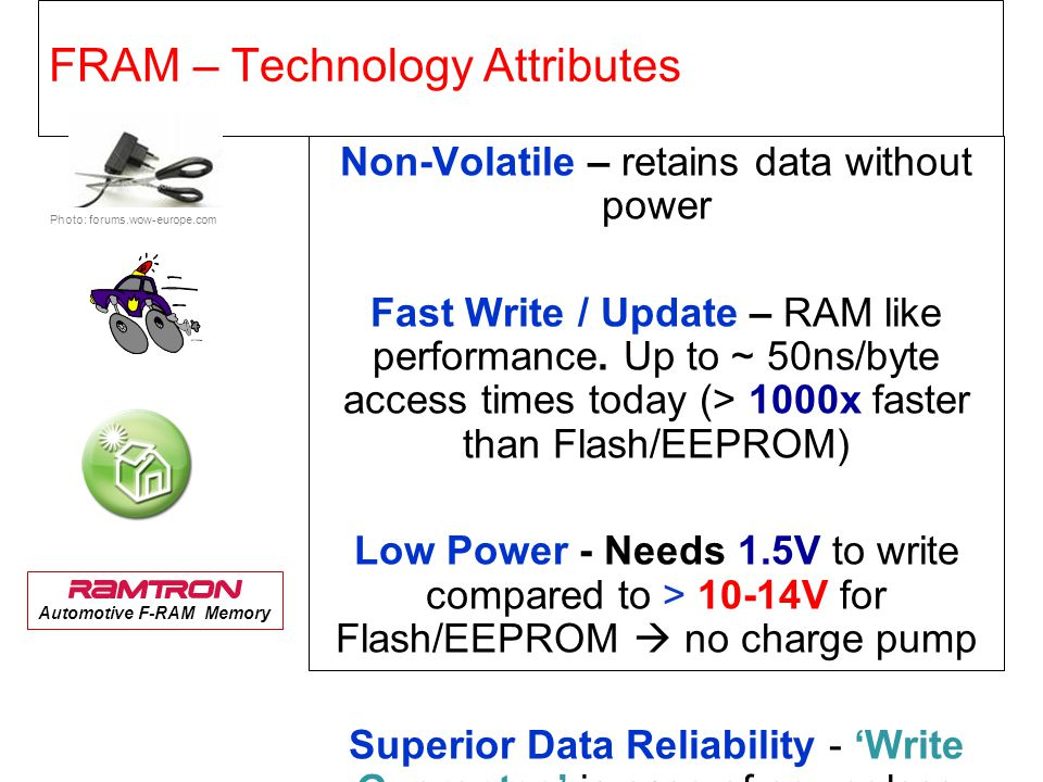 FRAM: Proven, Reliable Endurance Proven data retention to 10 years @ 85°C Less vulnerable to attacks Fast access/write times Radiation Resistance Terrestrial Soft Error Rate (SER) is below detection limits Immune to Magnetic Fields FRAM does not contain iron.