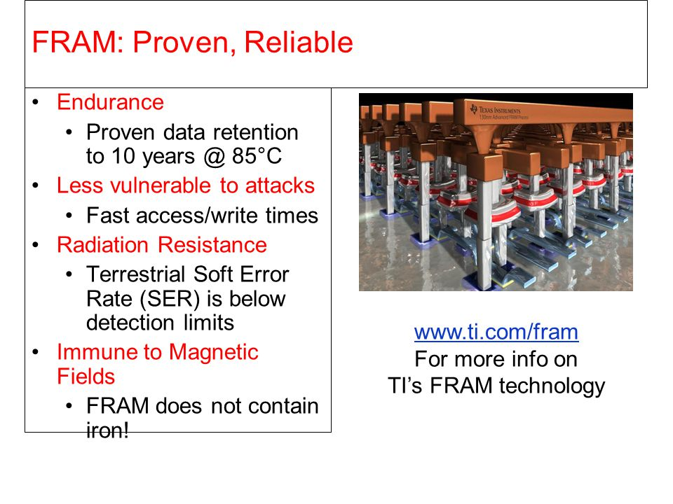 Use Case Example: MSP430F2274 Vs MSP430FR5739 Average power FRAM = 720µA @ 1.5Mbps Average power Flash = 2200 µA @ 12kBps 100 times faster in half the power Enables more unique energy sources FRAM = Non-blocking writes CPU is not held Interrupts allowed FRAM = Ultra-low Power