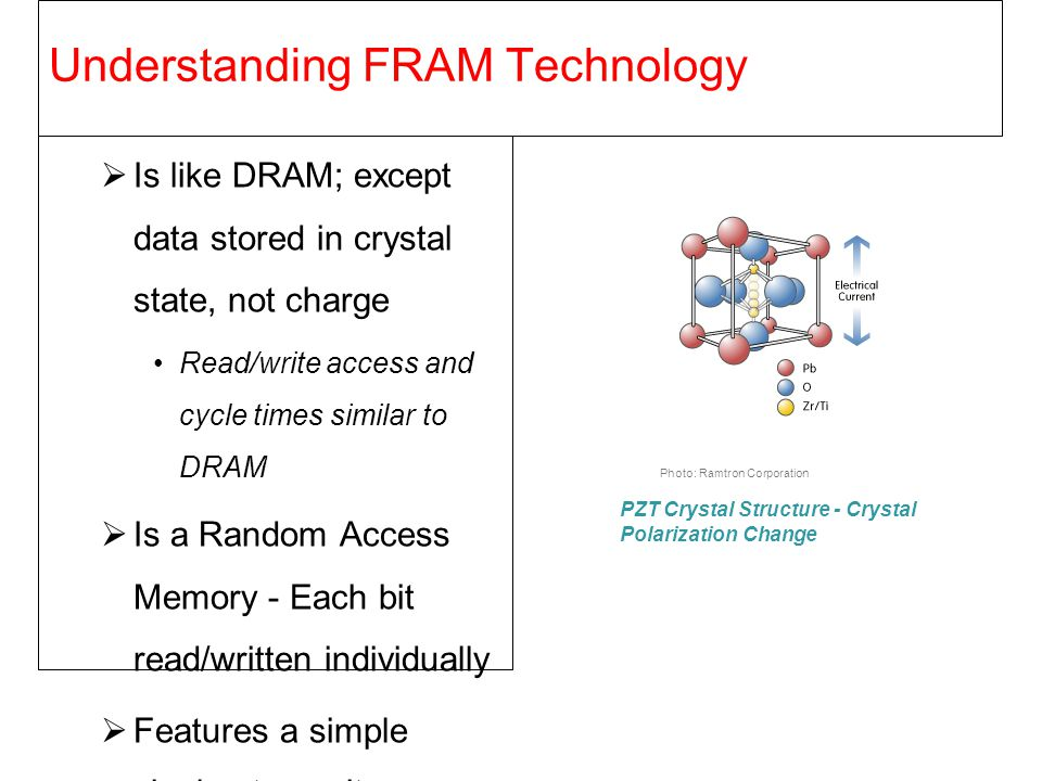 Understanding FRAM Technology  Is like DRAM; except data stored in crystal state, not charge Read/write access and cycle times similar to DRAM  Is a
