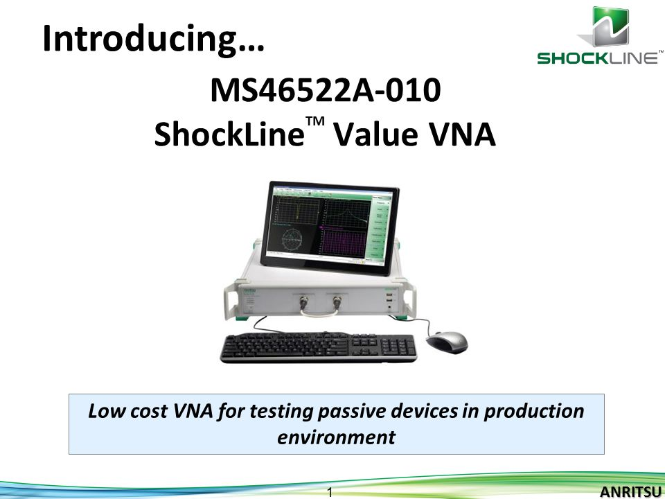 ANRITSU 2 ANRITSU ShockLine TM Value Vector Network Analyzers Target passive device manufacturing applications –Cables, Connectors, Electromechanical Switches, Attenuators, Couplers, Filters, isolators, Circulators, Phase shifters etc.