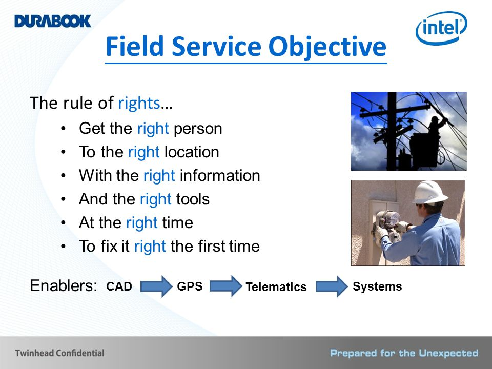 Field Service Objective The rule of rights… Get the right person To the right location With the right information And the right tools At the right time To fix it right the first time Enablers: CADGPS Telematics Systems