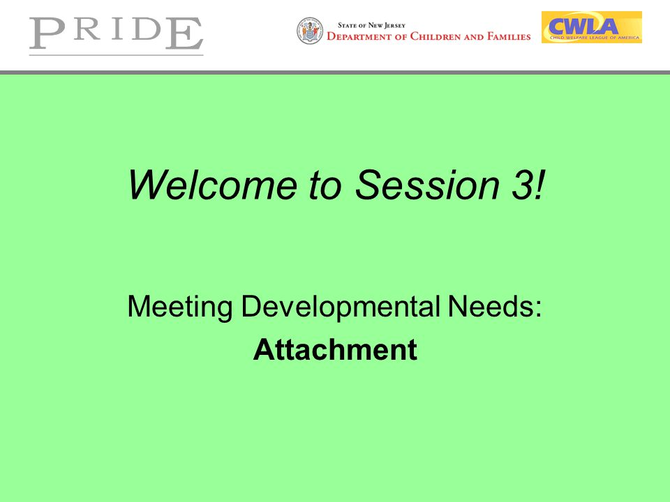 Welcome to Session 3! Meeting Developmental Needs: Attachment