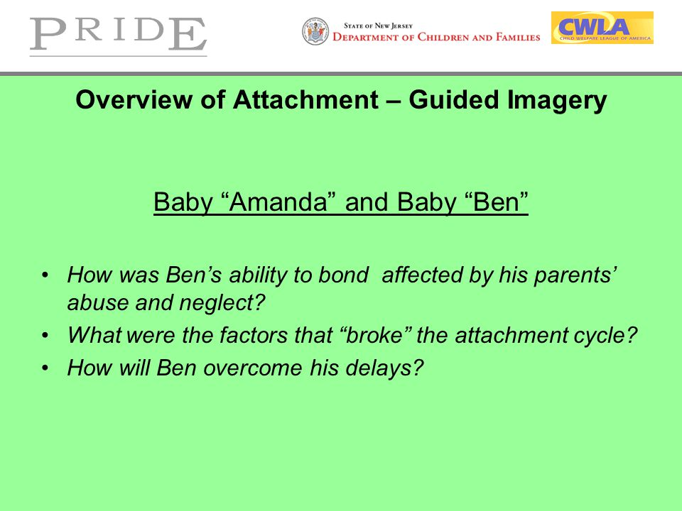 Overview of Attachment – Guided Imagery Baby Amanda and Baby Ben How was Ben's ability to bond affected by his parents' abuse and neglect.
