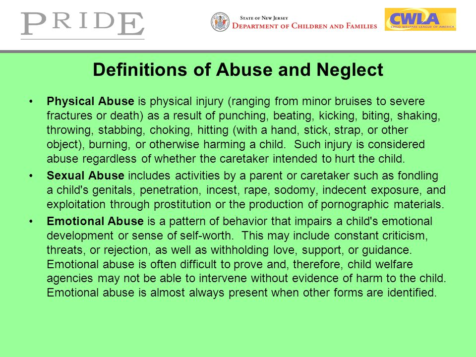 Definitions of Abuse and Neglect Physical Abuse is physical injury (ranging from minor bruises to severe fractures or death) as a result of punching, beating, kicking, biting, shaking, throwing, stabbing, choking, hitting (with a hand, stick, strap, or other object), burning, or otherwise harming a child.