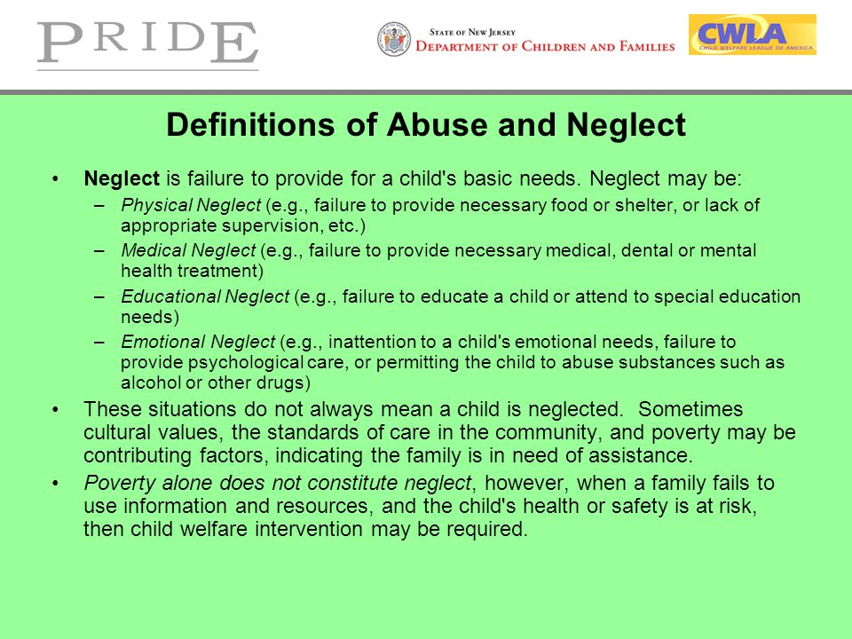 Definitions of Abuse and Neglect Neglect is failure to provide for a child s basic needs.