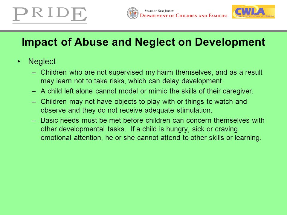 Impact of Abuse and Neglect on Development Neglect –Children who are not supervised my harm themselves, and as a result may learn not to take risks, which can delay development.