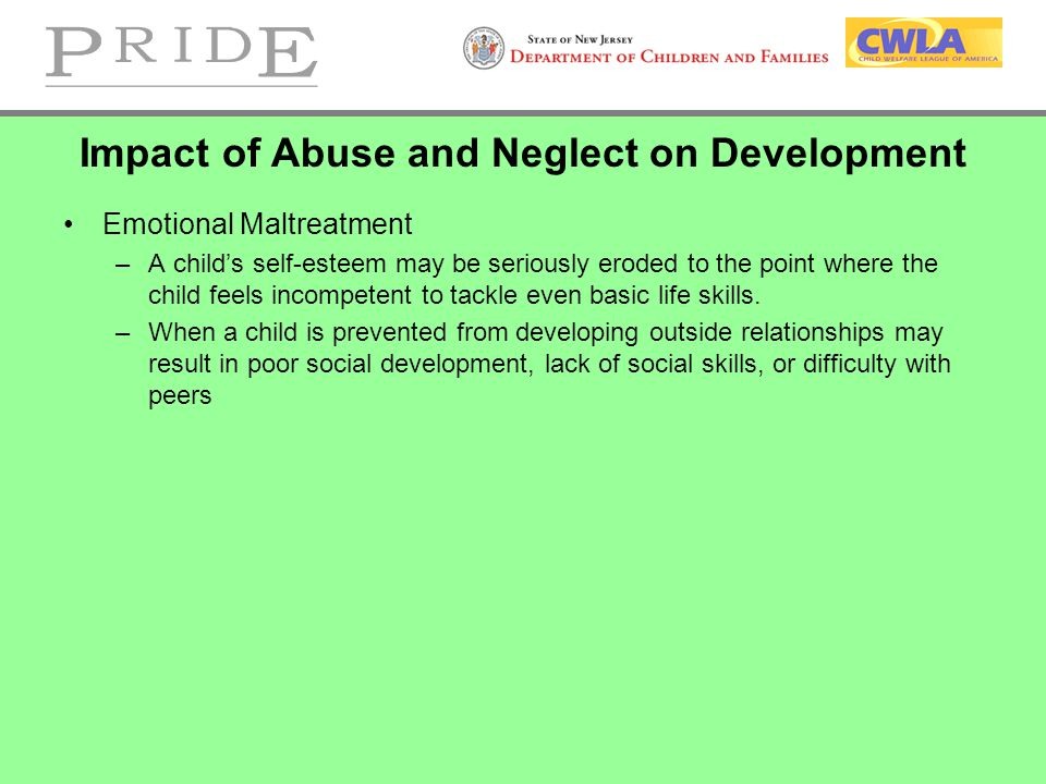 Impact of Abuse and Neglect on Development Emotional Maltreatment –A child's self-esteem may be seriously eroded to the point where the child feels incompetent to tackle even basic life skills.
