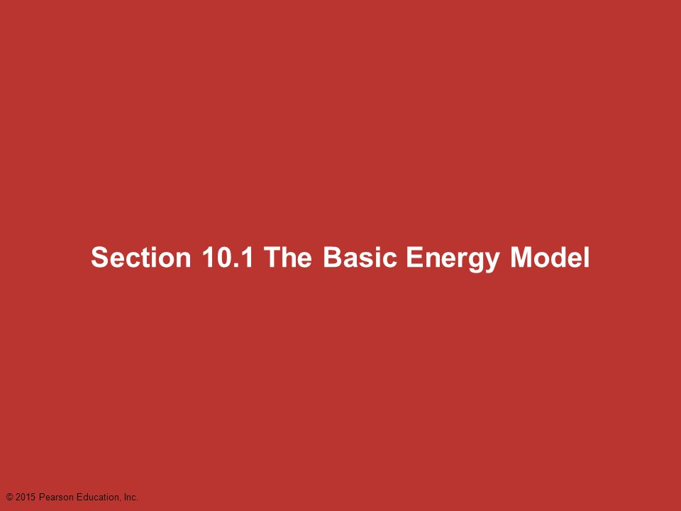 Section 10.1 The Basic Energy Model © 2015 Pearson Education, Inc.