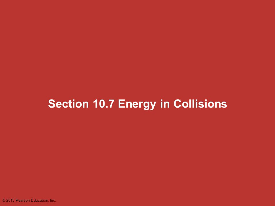 Section 10.7 Energy in Collisions © 2015 Pearson Education, Inc.