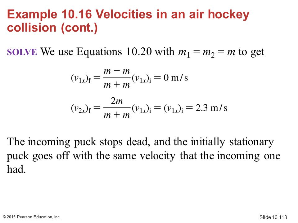 Slide 10-113 Example 10.16 Velocities in an air hockey collision (cont.) SOLVE We use Equations 10.20 with m 1 = m 2 = m to get The incoming puck stop