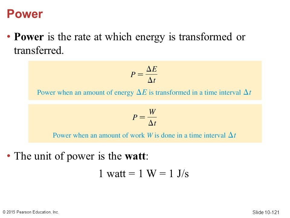 Slide 10-121 Power Power is the rate at which energy is transformed or transferred. The unit of power is the watt: 1 watt = 1 W = 1 J/s © 2015 Pearson
