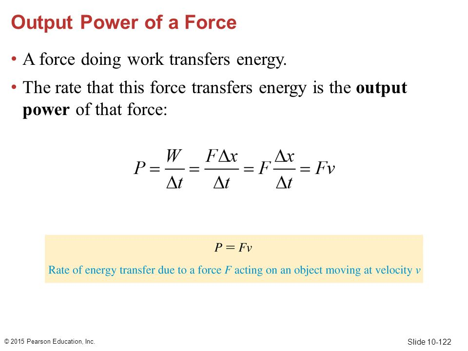 Slide 10-122 Output Power of a Force A force doing work transfers energy. The rate that this force transfers energy is the output power of that force:
