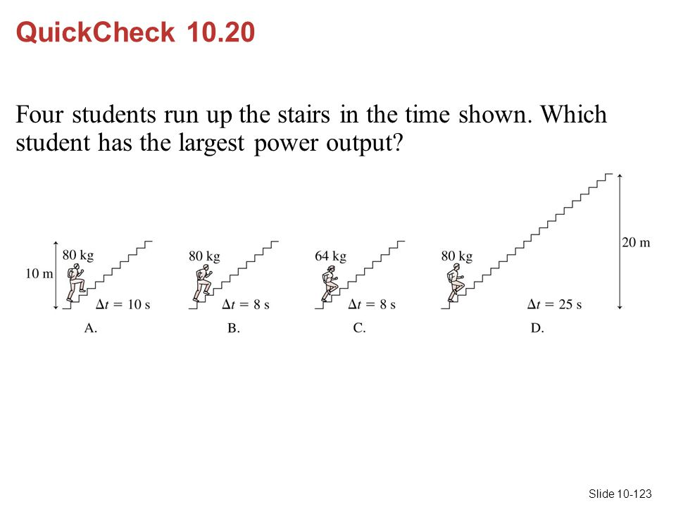 Slide 10-123 QuickCheck 10.20 Four students run up the stairs in the time shown. Which student has the largest power output?