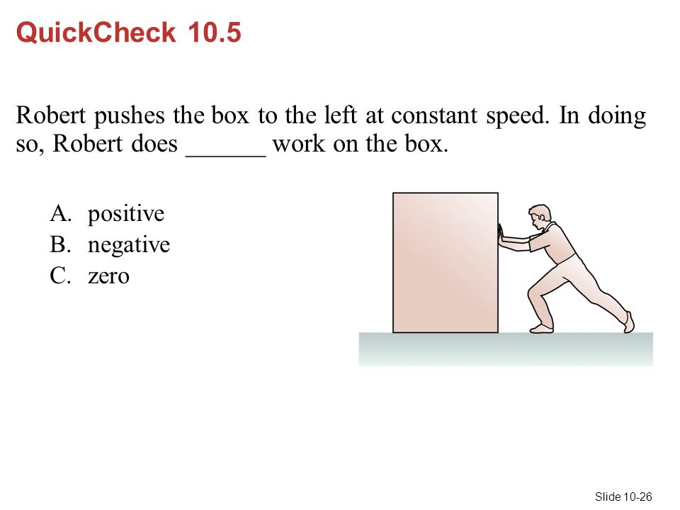 Slide 10-26 QuickCheck 10.5 Robert pushes the box to the left at constant speed. In doing so, Robert does ______ work on the box. A.positive B.negativ