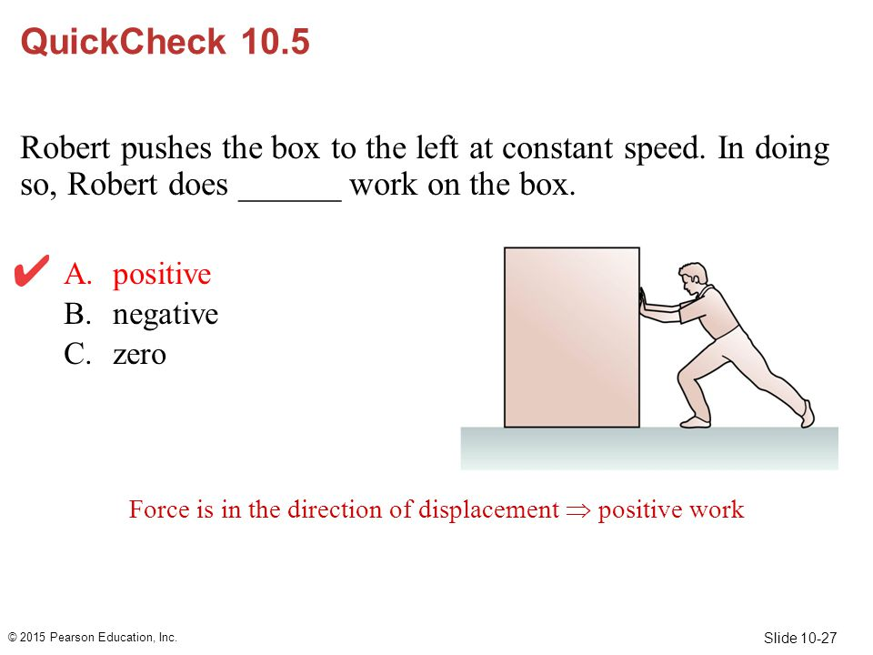 Slide 10-27 QuickCheck 10.5 Robert pushes the box to the left at constant speed. In doing so, Robert does ______ work on the box. A.positive B.negativ