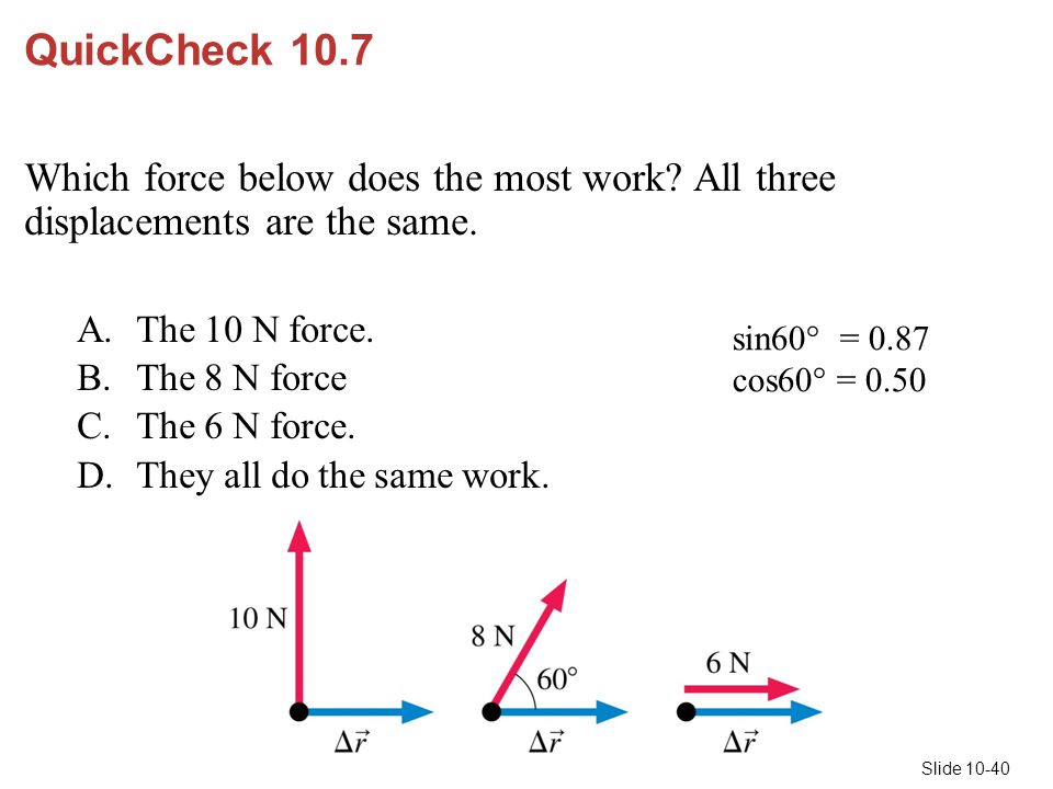 Slide 10-40 sin60  = 0.87 cos60  = 0.50 QuickCheck 10.7 Which force below does the most work? All three displacements are the same. A.The 10 N force