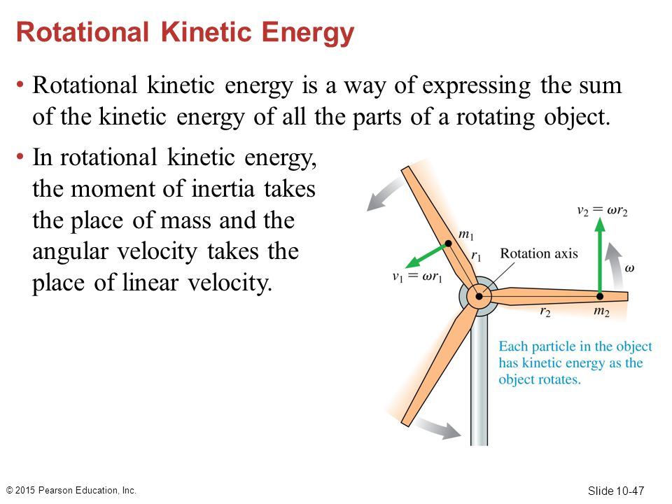 Slide 10-47 Rotational Kinetic Energy Rotational kinetic energy is a way of expressing the sum of the kinetic energy of all the parts of a rotating ob