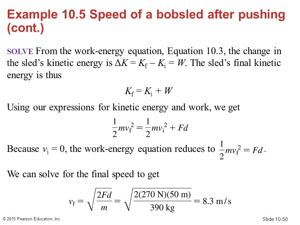 Slide 10-50 Example 10.5 Speed of a bobsled after pushing (cont.) SOLVE From the work-energy equation, Equation 10.3, the change in the sled's kinetic