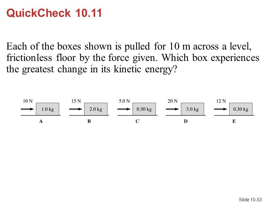 Slide 10-53 QuickCheck 10.11 Each of the boxes shown is pulled for 10 m across a level, frictionless floor by the force given. Which box experiences t