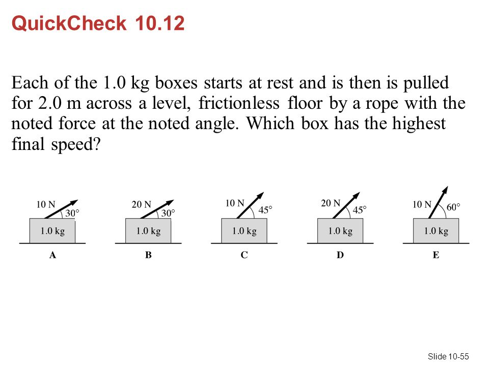 Slide 10-55 QuickCheck 10.12 Each of the 1.0 kg boxes starts at rest and is then is pulled for 2.0 m across a level, frictionless floor by a rope with