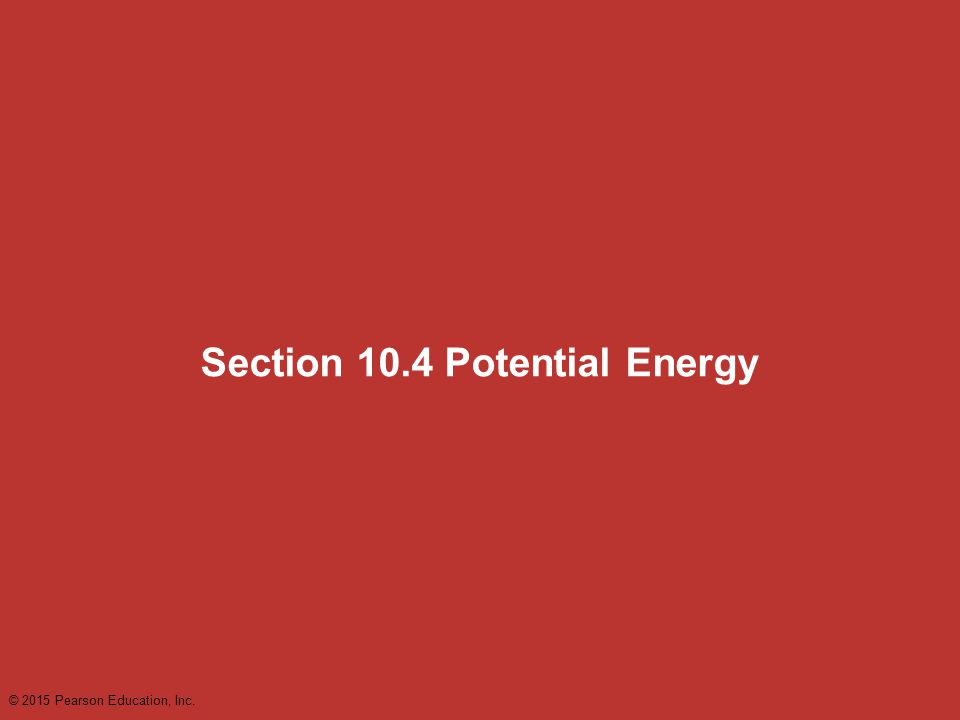 Section 10.4 Potential Energy © 2015 Pearson Education, Inc.