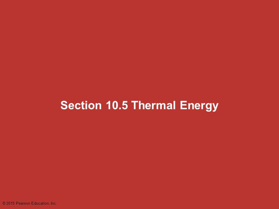 Section 10.5 Thermal Energy © 2015 Pearson Education, Inc.