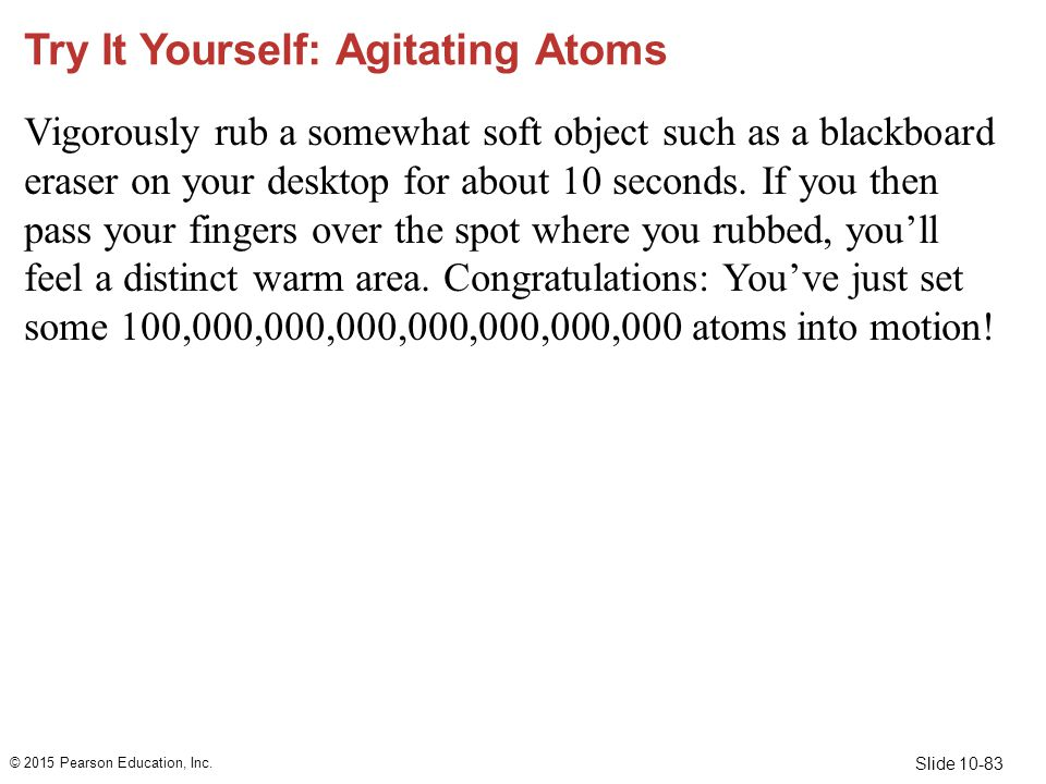 Slide 10-83 Try It Yourself: Agitating Atoms Vigorously rub a somewhat soft object such as a blackboard eraser on your desktop for about 10 seconds. I