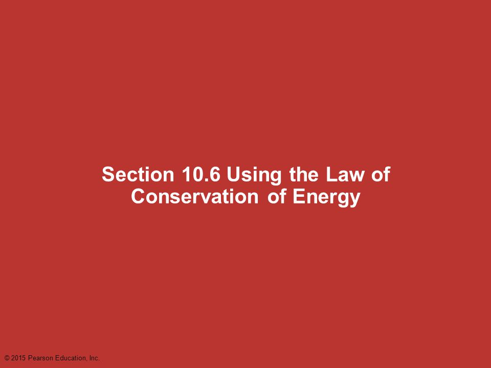 Section 10.6 Using the Law of Conservation of Energy © 2015 Pearson Education, Inc.