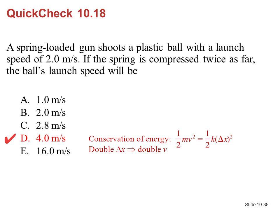 Slide 10-88 QuickCheck 10.18 A spring-loaded gun shoots a plastic ball with a launch speed of 2.0 m/s. If the spring is compressed twice as far, the b