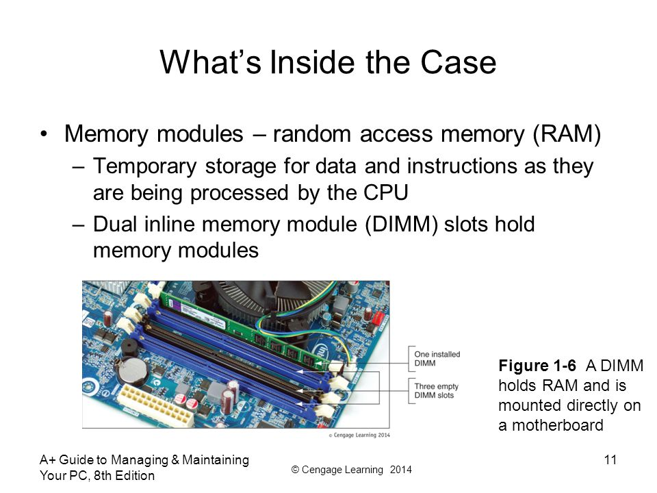 © Cengage Learning 2014 What's Inside the Case Memory modules – random access memory (RAM) –Temporary storage for data and instructions as they are being processed by the CPU –Dual inline memory module (DIMM) slots hold memory modules A+ Guide to Managing & Maintaining Your PC, 8th Edition 11 Figure 1-6 A DIMM holds RAM and is mounted directly on a motherboard